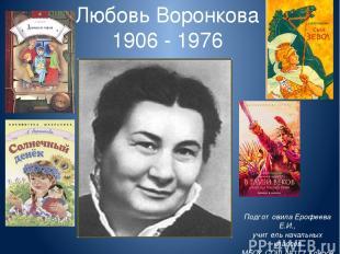 Любовь Воронкова 1906 - 1976 Подготовила Ерофеева Е.И., учитель начальных классо
