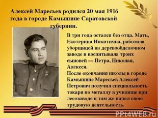 Алексей Маресьев родился 20 мая 1916 года в городе Камышине Саратовской губернии