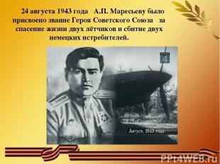 24 августа 1943 года А.П. Маресьеву было присвоено звание Героя Советского Союза