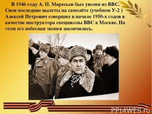 В 1946 году А. П. Маресьев был уволен из ВВС. Свои последние вылеты на самолёте