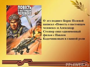 О его подвиге Борис Полевой написал «Повесть о настоящем человеке» и Александр С