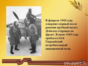В феврале 1943 года совершил первый после ранения пробный вылет. Добился отправк