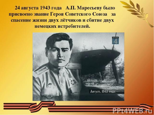 24 августа 1943 года А.П. Маресьеву было присвоено звание Героя Советского Союза за спасение жизни двух лётчиков и сбитие двух немецких истребителей.