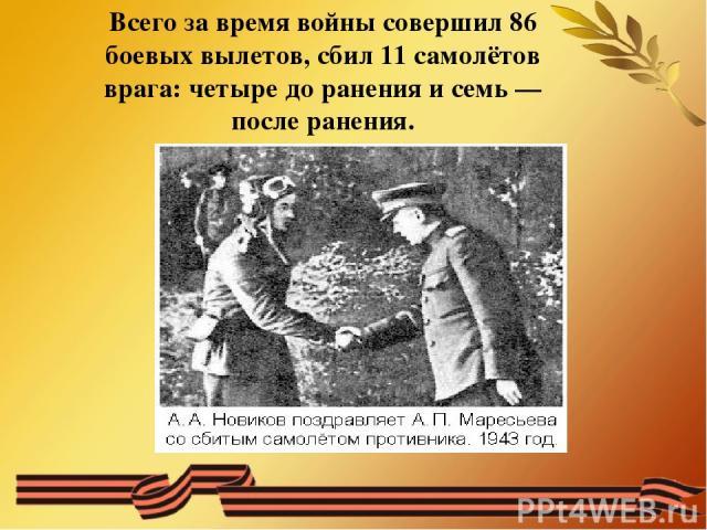 Всего за время войны совершил 86 боевых вылетов, сбил 11 самолётов врага: четыре до ранения и семь— после ранения.