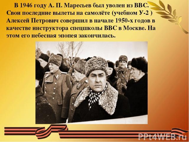 В 1946 году А. П. Маресьев был уволен из ВВС. Свои последние вылеты на самолёте (учебном У-2 ) Алексей Петрович совершил в начале 1950-х годов в качестве инструктора спецшколы ВВС в Москве. На этом его небесная эпопея закончилась.