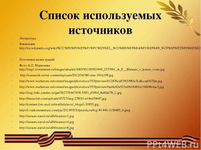 Список используемых источников Литература Википедия http://ru.wikipedia.org/wiki/%CC%E0%F0%E5%F1%FC%E5%E2,_%C0%EB%E5%EA%F1%E5%E9_%CF%E5%F2%F0%EE%E2%E8%F7 Источники иллюстраций Фото А.П. Маресьева http://img1.liveinternet.ru/images/attach/c/4/83/921/…