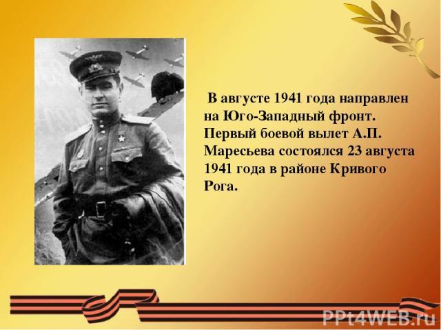В августе 1941 года направлен на Юго-Западный фронт. Первый боевой вылет А.П. Маресьева состоялся 23 августа 1941 года в районе Кривого Рога.