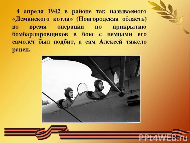 4 апреля 1942 в районе так называемого «Демянского котла» (Новгородская область) во время операции по прикрытию бомбардировщиков в бою с немцами его самолёт был подбит, а сам Алексей тяжело ранен.