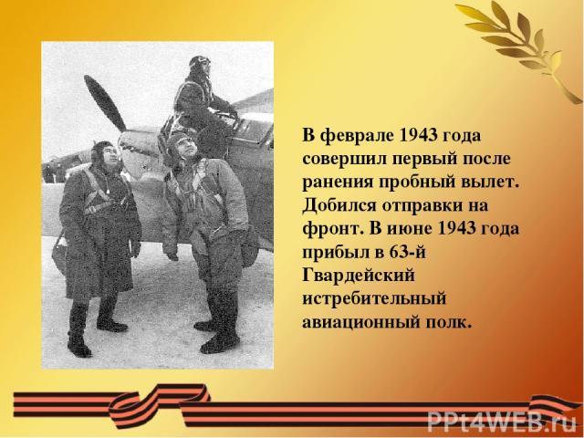 В феврале 1943 года совершил первый после ранения пробный вылет. Добился отправки на фронт. В июне 1943 года прибыл в 63-й Гвардейский истребительный авиационный полк.