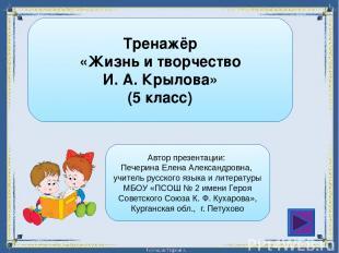 Тренажёр «Жизнь и творчество И. А. Крылова» (5 класс) Автор презентации: Печерин