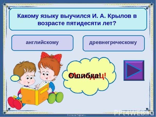 За что начальник бил И. А. Крылова? за грубость за частое чтение книг Молодец! Ошибка!