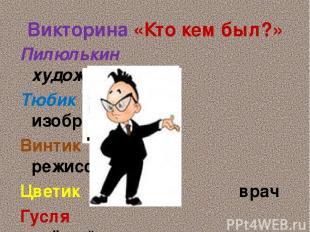 Викторина «Кто кем был?» Пилюлькин художник Тюбик изобретатель Винтик режиссёр Ц