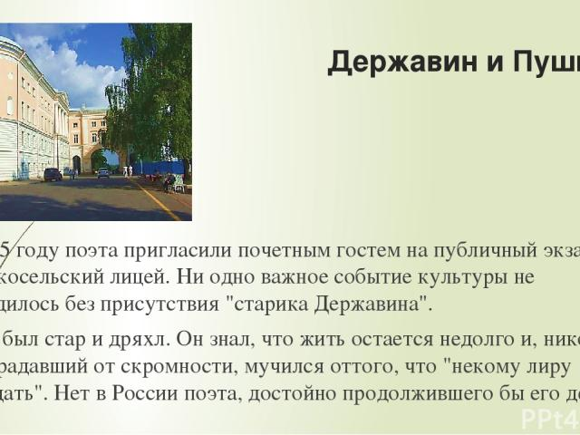 Державин и Пушкин В 1815 году поэта пригласили почетным гостем на публичный экзамен в Царскосельский лицей. Ни одно важное событие культуры не обходилось без присутствия