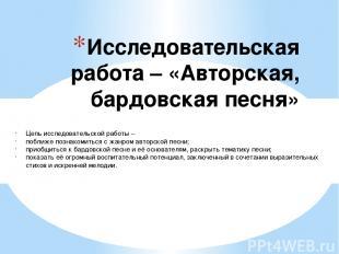 Исследовательская работа – «Авторская, бардовская песня» Цель исследовательской