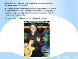 Юрий Лоза (р. 1 февраля 1954, Свердловск, ныне Екатеринбург) - эстрадный певец и
