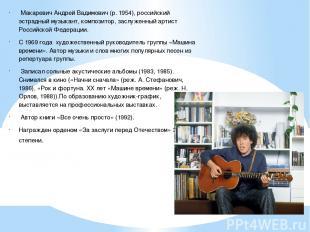 Макаревич Андрей Вадимович (р. 1954), российский эстрадный музыкант, композитор,