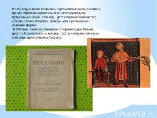 В 1157 году в Киеве появилась пергаментная книга- песенник, где над строками кир