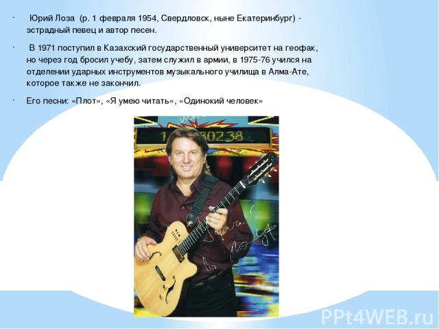 Юрий Лоза (р. 1 февраля 1954, Свердловск, ныне Екатеринбург) - эстрадный певец и автор песен. В 1971 поступил в Казахский государственный университет на геофак, но через год бросил учебу, затем служил в армии, в 1975-76 учился на отделении ударных и…