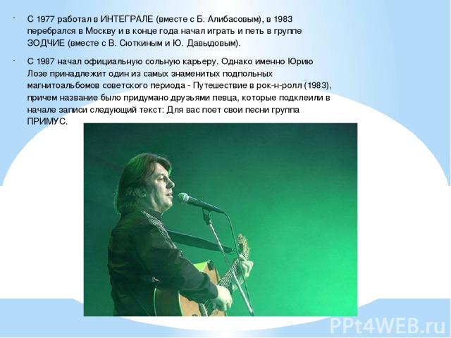 С 1977 работал в ИНТЕГРАЛЕ (вместе с Б. Алибасовым), в 1983 перебрался в Москву и в конце года начал играть и петь в группе ЗОДЧИЕ (вместе с В. Сюткиным и Ю. Давыдовым). С 1987 начал официальную сольную карьеру. Однако именно Юрию Лозе принадлежит о…