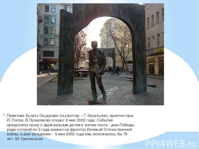 Памятник Булату Окуджаве (скульптор – Г.Франгулян, архитекторы И. Попов, В.Прошляков) открыт 8 мая 2002 года. Событие приурочено сразу к двум важным датам в жизни поэта - дню Победы, ради которой он 3 года воевал на фронтах Великой Отечественной вой…