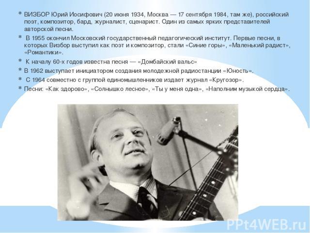 ВИЗБОР Юрий Иосифович (20 июня 1934, Москва — 17 сентября 1984, там же), российский поэт, композитор, бард, журналист, сценарист. Один из самых ярких представителей авторской песни. В 1955 окончил Московский государственный педагогический институт. …