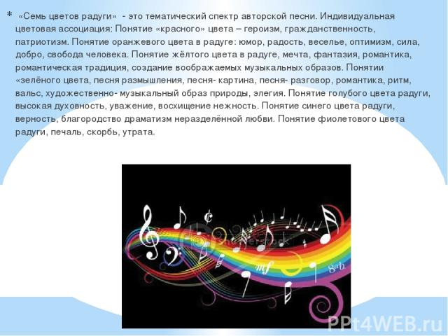 «Семь цветов радуги» - это тематический спектр авторской песни. Индивидуальная цветовая ассоциация: Понятие «красного» цвета – героизм, гражданственность, патриотизм. Понятие оранжевого цвета в радуге: юмор, радость, веселье, оптимизм, сила, добро, …