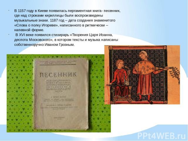 В 1157 году в Киеве появилась пергаментная книга- песенник, где над строками кириллицы были воспроизведены музыкальные знаки. 1187 год – дата создания знаменитого «Слова о полку Игореве», написанного в ритмически – напевной форме. В XVI веке появилс…