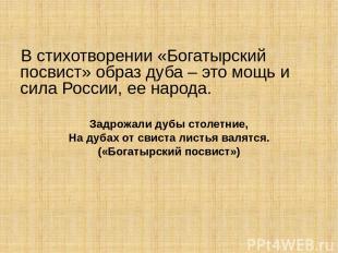 В стихотворении «Богатырский посвист» образ дуба – это мощь и сила России, ее на