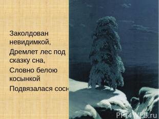 Заколдован невидимкой, Дремлет лес под сказку сна, Словно белою косынкой Подвяз