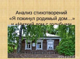 Анализ стихотворений «Я покинул родимый дом…» и«Низкий дом с голубыми ставнями»