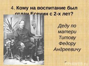 4. Кому на воспитание был отдан Есенин с 2-х лет? Деду по матери Титову Федору А