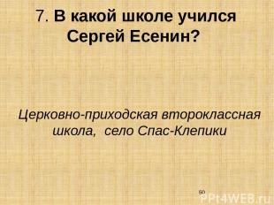 7. В какой школе учился Сергей Есенин? Церковно-приходская второклассная школа,