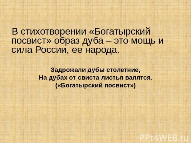 В стихотворении «Богатырский посвист» образ дуба – это мощь и сила России, ее народа. Задрожали дубы столетние, На дубах от свиста листья валятся. («Богатырский посвист»)