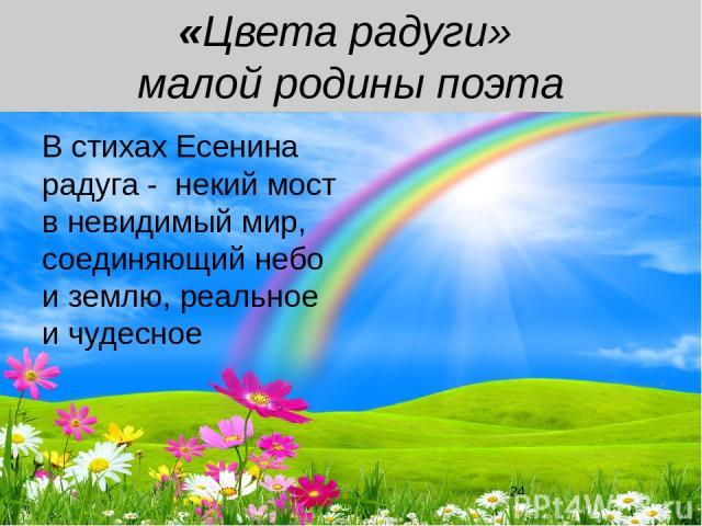 «Цвета радуги» малой родины поэта В стихах Есенина радуга - некий мост в невидимый мир, соединяющий небо и землю, реальное и чудесное