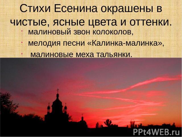 Стихи Есенина окрашены в чистые, ясные цвета и оттенки. малиновый звон колоколов, мелодия песни «Калинка-малинка», малиновые меха тальянки.