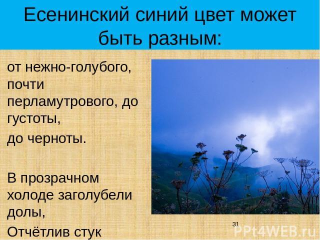 Есенинский синий цвет может быть разным: от нежно-голубого, почти перламутрового, до густоты, до черноты. В прозрачном холоде заголубели долы, Отчётлив стук подкованных копыт
