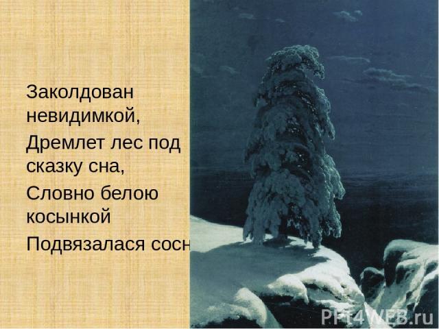 Заколдован невидимкой, Дремлет лес под сказку сна, Словно белою косынкой Подвязалася сосна.