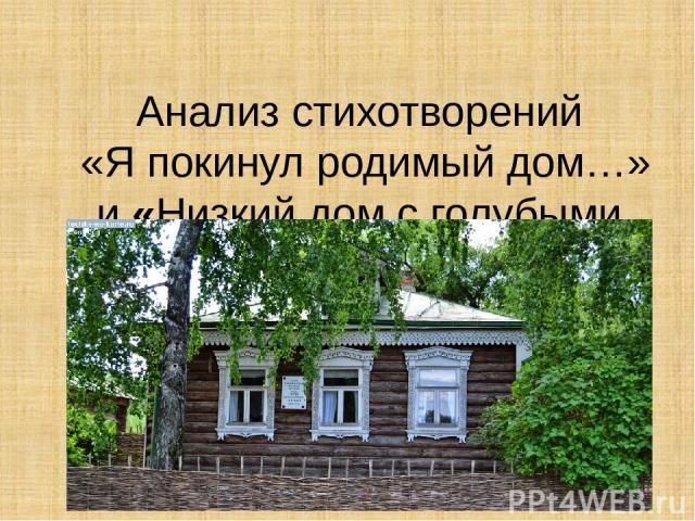 Анализ стихотворений «Я покинул родимый дом…» и«Низкий дом с голубыми ставнями».