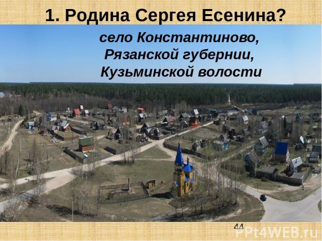 1. Родина Сергея Есенина? село Константиново, Рязанской губернии, Кузьминской волости