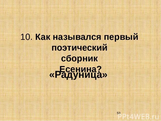 10. Как назывался первый поэтический сборник Есенина? «Радуница»