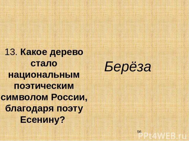 13. Какое дерево стало национальным поэтическим символом России, благодаря поэту Есенину? Берёза