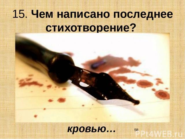 15. Чем написано последнее стихотворение? кровью…