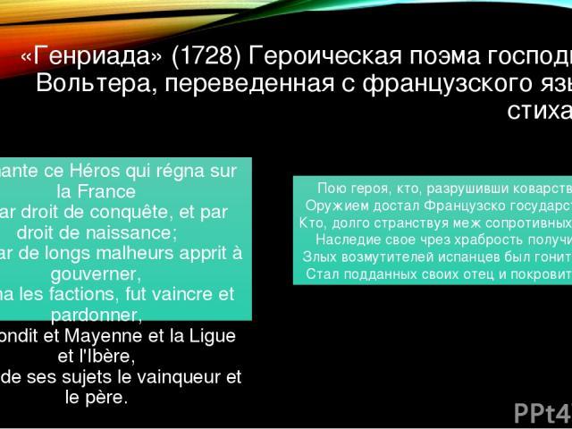 «Генриада» (1728) Героическая поэма господина Вольтера, переведенная с французского языка стихами. Je chante ce Héros qui régna sur la France Et par droit de conquête, et par droit de naissance; Qui par de longs malheurs apprit à gouverner, Calma le…