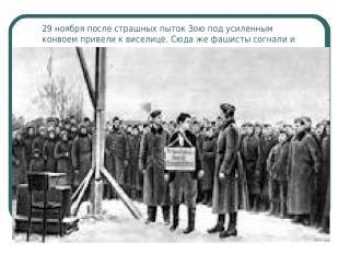 29 ноября после страшных пыток Зою под усиленным конвоем привели к виселице. Сюд