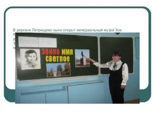 В деревне Петрищево ныне открыт мемориальный музей Зои Космодемьянской. В экспоз