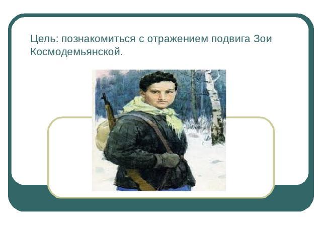 Цель: познакомиться с отражением подвига Зои Космодемьянской.