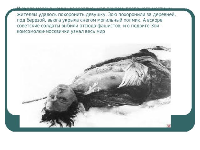 И около месяца немцы издевались над трупом, после чего местным жителям удалось похоронить девушку. Зою похоронили за деревней, под березой, вьюга укрыла снегом могильный холмик. А вскоре советские солдаты выбили отсюда фашистов, и о подвиге Зои - ко…