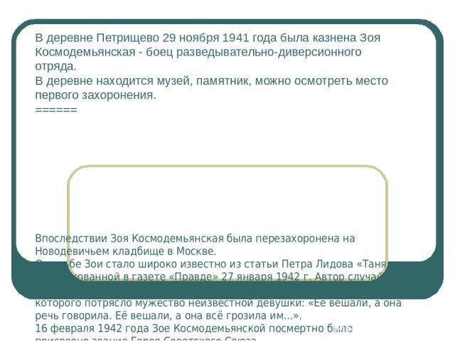 В деревне Петрищево 29 ноября 1941 года была казнена Зоя Космодемьянская - боец разведывательно-диверсионного отряда. В деревне находится музей, памятник, можно осмотреть место первого захоронения. ====== Впоследствии Зоя Космодемьянская была переза…