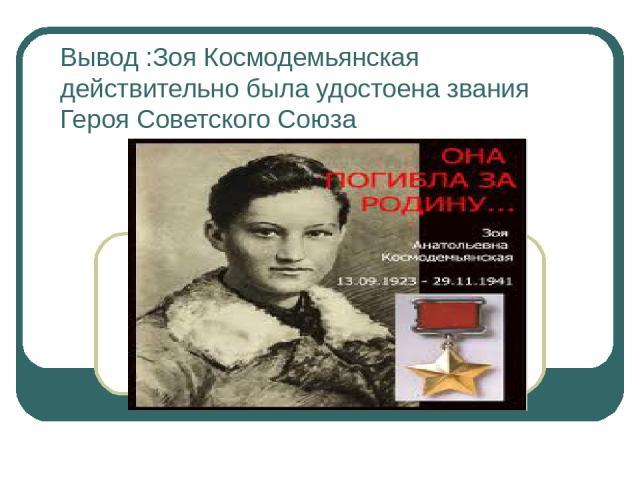 Вывод :Зоя Космодемьянская действительно была удостоена звания Героя Советского Союза