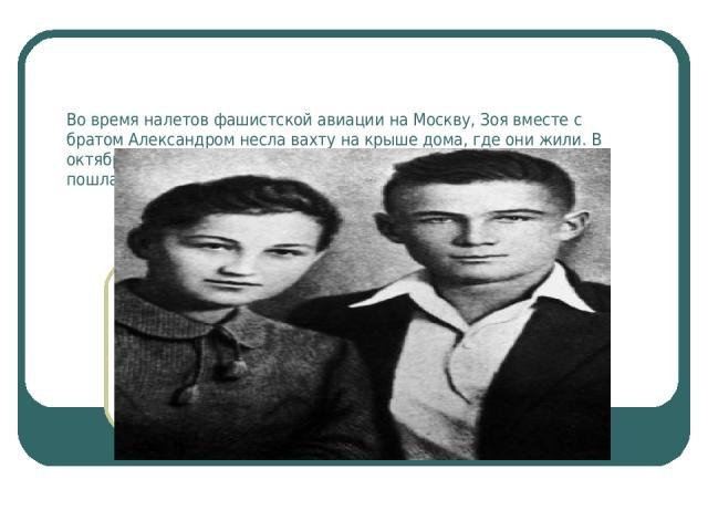 Во время налетов фашистской авиации на Москву, Зоя вместе с братом Александром несла вахту на крыше дома, где они жили. В октябре 1941-го Зоя по путевке городского комитета комсомола пошла добровольцем в отряд партизан - разведчиков.